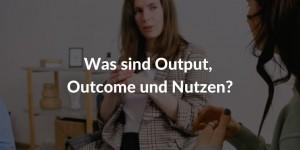 Was sind Output, Outcome, Nutzen?